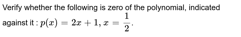 Verify whether the following are zeroes of the polynomial, indicated against them, <br> `p(x) = 2x + 1,x=1/2`