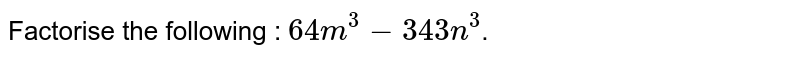 Factorise each of the following: <br> `64m^(3) - 343n^(3)`