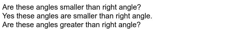 Are these angles smaller than right angle? <br> Yes these angles are smaller than right angle. <br> Are these angles greater than right angle?