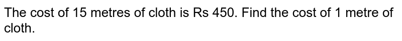 The cost of 15 metres of cloth is Rs 450. Find the cost of 1 metre of cloth.