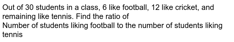 Out of 30 students in a class, 6 like football, 12 like cricket, and remaining like tennis. Find the ratio of <br> Number of students liking football to the number of students liking tennis