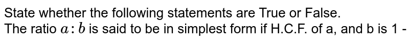 State whether the following statements are True or False. <br> The ratio `a:b` is said to be in simplest form if H.C.F. of a, and b is 1 -