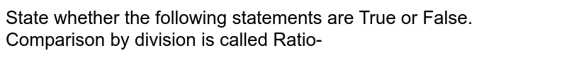 State whether the following statements are True or False. <br> Comparison by division is called Ratio-