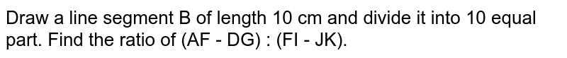 Draw a line segment B of length 10 cm and divide it into 10 equal part. Find the ratio of (AF - DG) : (FI - JK).