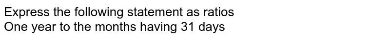 Express the following statement as ratios <br> One year to the months having 31 days