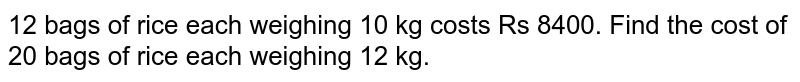 12 bags of rice each weighing 10 kg costs Rs 8400. Find the cost of 20 bags of rice each weighing 12 kg.