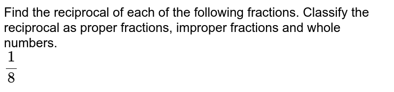 Find the reciprocal of each of the following fractions. Classify the reciprocal as proper fractions, improper fractions and whole numbers. <br> `1/8`