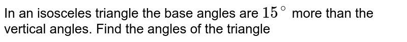 In an isosceles triangle the base angles are `15^(@)` more than the vertical angles. Find the angles of the triangle