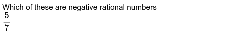 Which of these are negative rational numbers <br> `5/7`