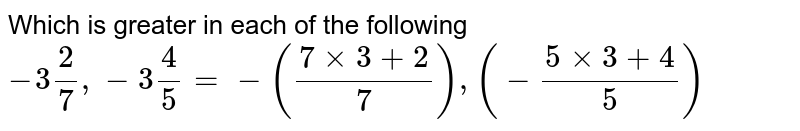 Which is greater in each of the following <br> `-3 2/7, -3 4/5= - ((7 times 3 +2)/7),(-(5 times 3+4)/5)`