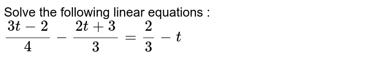 Solve the following Linear equations : <br> `(3t - 2)/(4) - (2t + 3)/(3) = (2)/(3) - t`