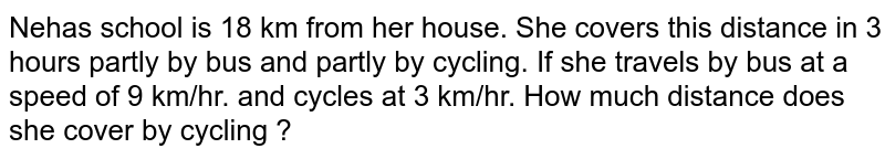 Neha's school is 18 km from her house. She covers this distance in 3 hours partly by bus and partly by cycling. If she travels by bus at a speed of 9 km/hr. and cycles at 3 km/hr. How much distance does she cover by cycling ?