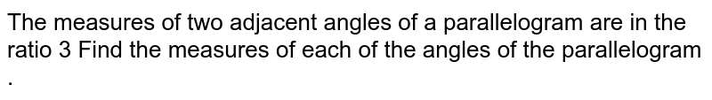 The measures of  two adjacent  angles of  a  parallelogram  are in the ratio 3 Find  the measures  of  each of  the  angles of  the parallelogram .
