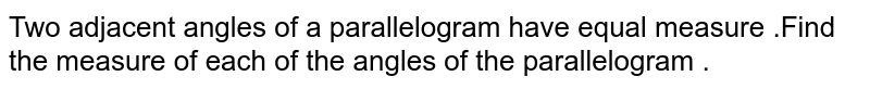 Two  adjacent  angles  of  a parallelogram  have   equal measure .Find  the  measure of  each  of the angles  of  the parallelogram .