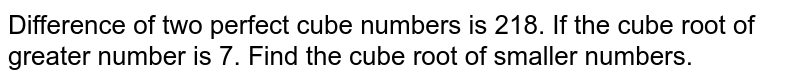 Difference of two perfect cube numbers is 218. If the cube root of greater number is 7. Find the cube root of smaller numbers.