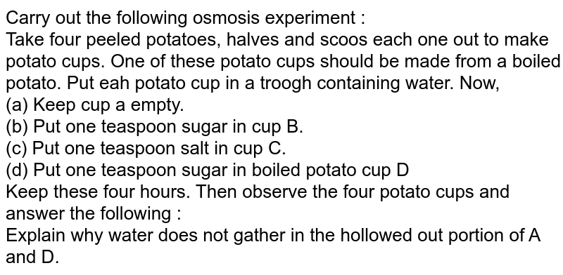 Carry out the following osmosis experiment : <br> Take four peeled potatoes, halves and scoos each one out to make potato cups. One of these potato cups should be made from a boiled potato. Put eah potato cup in a troogh containing water. Now, <br> (a) Keep cup a empty. <br> (b) Put one teaspoon sugar in cup B.<br> (c) Put one teaspoon salt in cup C. <br> (d) Put one teaspoon sugar in boiled potato cup D <br> Keep these four hours. Then observe the four potato cups and answer the following :  <br> Explain why water does not gather in the hollowed out portion of A and D.