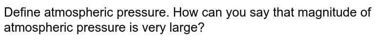 Define atmospheric pressure. How can you say that magnitude of atmospheric pressure is very large?