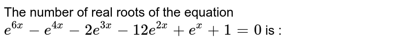 The number of real roots of the equation `e^(6x)-e^(4x)-2e^(3x)-12e^(2x)+e^(x)+1=0` is :