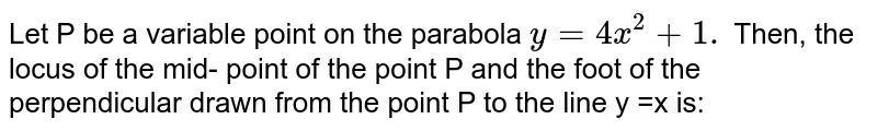 Let P be a variable point on the parabola `y = 4x ^(2) +1.` Then, the locus of the mid- point of the point P and the foot of the perpendicular drawn from the point P to the line y =x is: