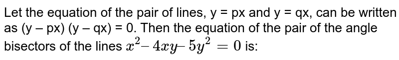 Let the equation of the pair of lines, y = px and y = qx, can be written as (y – px) (y – qx) = 0. Then the equation of the pair of the angle bisectors of the lines `x^2 – 4xy – 5y^2 = 0` is:
