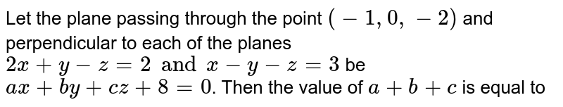 Let the plane passing through the point `(-1,0,-2)` and perpendicular to each of the planes `2x+y-z=2 and x-y-z=3` be `ax+by+cz+8=0`. Then the value of `a+b+c` is equal to
