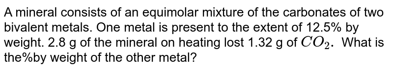 A mineral consists of an equimolar mixture of the carbonates of two bivalent metals. One metal is present to the extent of 12.5% by weight. 2.8 g of the mineral on heating lost 1.32 g of `CO_(2).` What is the%by weight of the other metal?