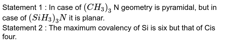 Statement 1 : In case of `(CH_3)_3` N geometry is pyramidal, but in case of `(SiH_3)_3N`  it is planar. <br>  Statement 2 : The maximum covalency of Si is six but that of Cis four.