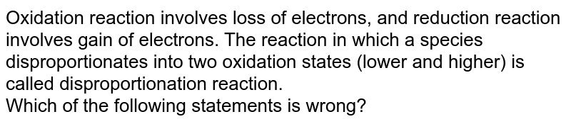 Oxidation reaction involves loss of electrons, and reduction reaction involves gain of electrons. The reaction in which a species disproportionates into two oxidation states (lower and higher) is called disproportionation reaction. <br> Which of the following statements is wrong?