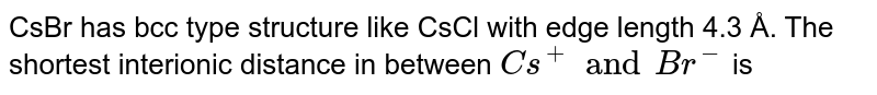 CsBr has bcc type structure like `CsCl` with edge length 4.3 Å. The chortest interionic distance in between `Cs^(+)` and `Br^(-)` is