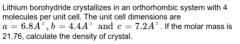 Lithium borohydride crystallizes in an orthorhombic system with 4 molecules per unit cell. The unit cell dimensions are a=6.8 Å, b=4.4 Å and c=7.2 Å. If the molar mass is 21.76, alculate the density of crystal.