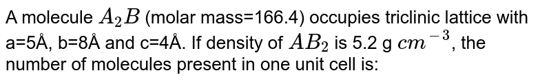 A molecule `A_(2)B` (molar mass=166.4) occupies triclinic lattice with a=5Å, b=8Å and c=4Å. If density of `AB_(2)` is 5.2 g `cm^(-3)`, the number of molecules present in one unit cell is: