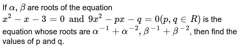 If `alpha, beta` are roots of the equation `x^(2)-x-3=0 and 9x^(2)-px -q = 0(p, q in R)` is the equation whose roots are `alpha^(-1) +alpha^(-2), beta^(-1) + beta^(-2)`, then find the values of p and q.