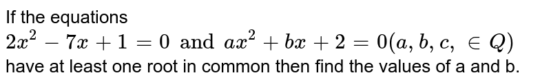 If the equations `2x^(2)-7x+1=0 and ax^(2)+bx+2=0 (a, b, c, in Q)` have at least one root in common then find the values of a and b.