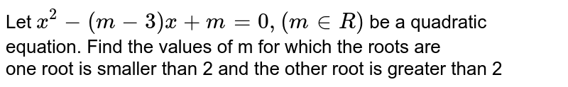 Let `x^(2)-(m-3)x+m=0, (m in R)` be a quadratic equation. Find the values of m for which the roots are <br> one root is smaller than 2 and the other root is greater than 2