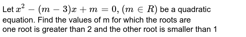 Let `x^(2)-(m-3)x+m=0, (m in R)` be a quadratic equation. Find the values of m for which the roots are <br> one root is greater than 2 and the other root is smaller than 1