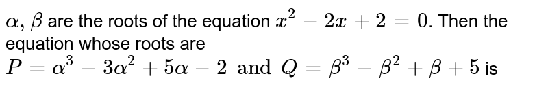 `alpha, beta` are the roots of the equation `x^(2)-2x+2=0`. Then the equation whose roots are `P= alpha^(3) -3 alpha^(2) + 5alpha-2 and Q= beta^(3) -beta^(2) + beta +5` is
