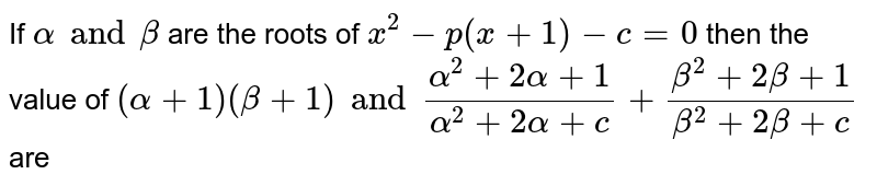 If `alpha and beta` are the roots of `x^(2)-p(x+1)-c= 0` then the value of `(alpha+1) (beta+1) and (alpha^(2) + 2alpha +1)/(alpha^(2)+2alpha +c) + (beta^(2)+2beta+1)/(beta^(2)+2beta+c)` are
