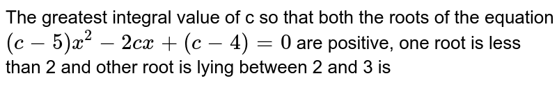 The greatest integral value of c so that both the roots of the equation `(c-5) x^(2)-2cx +(c-4)=0` are positive, one root is less than 2 and other root is lying between 2 and 3 is
