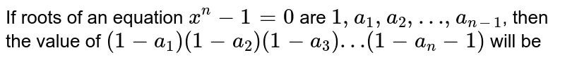 If roots of an equation `x^(n)-1=0` are `1, a_(1), a_(2), …, a_(n-1)`, then the value of `(1-a_(1)) (1-a_(2))(1-a_(3))…(1-a_(n)-1)` will be