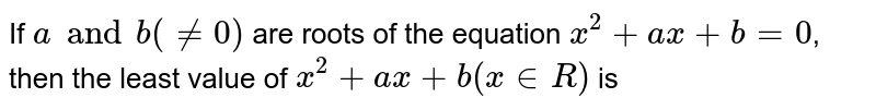 If `a and b (ne 0)` are roots of the equation `x^(2) +ax+b=0`, then the least value of `x^(2)+ax+b (x in R)` is