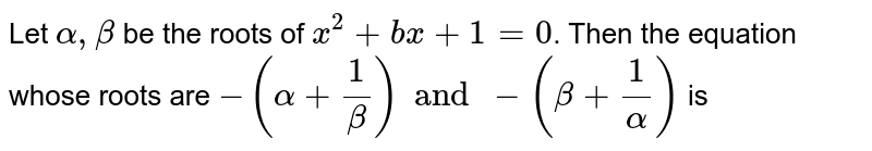 Let `alpha, beta` be the roots of `x^(2)+bx+1=0`. Then the equation whose roots are `-(alpha + (1)/(beta)) and -(beta +(1)/(alpha))` is