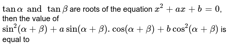 `tan alpha and tan beta` are roots of the equation `x^(2) + ax+b= 0`, then the value of `sin^(2 ) (alpha +beta) + a sin (alpha +beta).cos (alpha +beta) +b cos^(2) (alpha+beta)` is equal to
