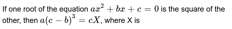 If one root of the equation `ax^(2) +bx+c=0` is the square of the other, then `a(c-b)^(3)=cX`, where X is
