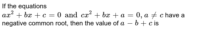 If the equations `ax^(2) +bx+c= 0 and cx^(2) +bx +a=0, a ne c` have a negative common root, then the value of `a-b+c` is