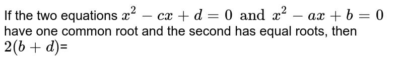 If the two equations `x^(2)-cx +d=0 and x^(2)-ax+b=0` have one common root and the second has equal roots, then `2(b+d)`=