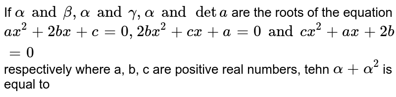 If `alpha and beta, alpha and gamma, alpha and deta` are the roots of the equation `ax^(2) +2bx+c= 0, 2bx^(2) +cx + a= 0 and cx^(2) + ax+2b=0` respectively where a, b, c are positive real numbers, tehn `alpha + alpha^(2)` is equal to