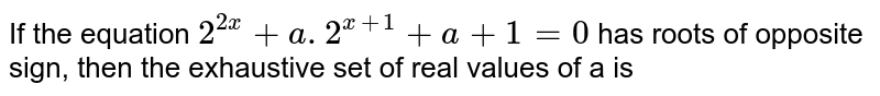 If the equation `2^(2x) + a. 2^(x+1)+a+1=0` has roots of opposite sign, then the exhaustive set of real values of a is