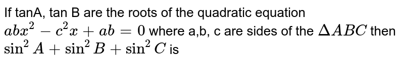 If tanA, tan B are the roots of the quadratic equation `abx^(2)-c^(2)x + ab= 0` where a,b, c are sides of the `Delta ABC` then `sin^(2)A + sin^(2)B + sin^(2)C` is