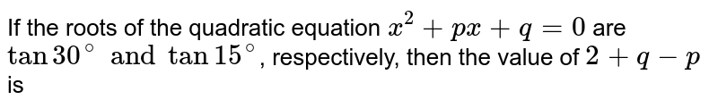 If the roots of the quadratic equation `x^(2) +px+q= 0` are `tan 30^(@) and tan 15^(@)`, respectively, then the value of `2+q-p` is