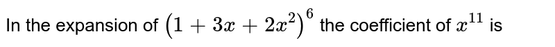 In the expansion of `(1+3x+2x^(2))^(6)` the coefficient of `x^(11)` is